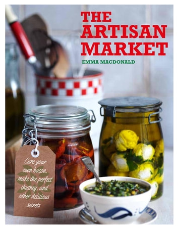 The Artisan Market - Cure your own bacon, make the perfect chutney, and other delicious secrets ebook by Emma Macdonald