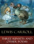 Three Sunsets and Other Poems - Illustrated ebook by Lewis Carroll, E. Gertrude Thomson (Illustrator)