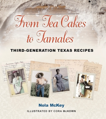 From Tea Cakes to Tamales - Third-Generation Texas Recipes ebook by Nola McKey