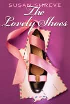 The Lovely Shoes ebook by Susan Shreve