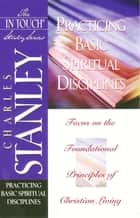 The In Touch Study Series - Practicing Basic Spiritual Disciplines ebook by Charles F. Stanley