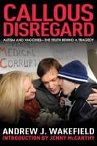Callous Disregard - Autism and Vaccines--The Truth Behind a Tragedy ebook by Andrew J. Wakefield, Jenny McCarthy