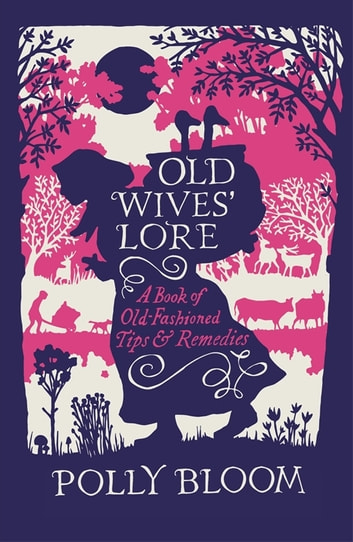 Old Wives' Lore - A Book of Old-Fashioned Tips & Remedies ebook by Polly Bloom