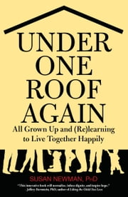 Under One Roof Again - All Grown Up and (Re)learning to Live Together Happily ebook by Susan Newman, Ph.D.