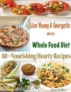 Live Young & Energetic With Whole Food Diet : 80 + Nourishing Hearty Recipes ebook by Katy Wilber