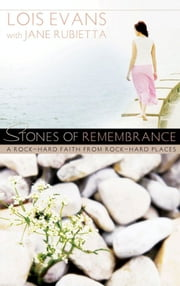 Stones of Remembrance - A Rock-Hard Faith From Rock-Hard Places ebook by Lois Evans