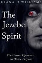 The Jezebel Spirit - The Unseen Opponent to Divine Purpose ebook by Diana D. Williams