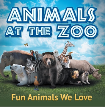 Animals at the Zoo: Fun Animals We Love - Zoo Animals for Kids ebook by Baby Professor