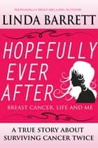 HOPEFULLY EVER AFTER: Breast Cancer, Life and Me ebook by Linda Barrett