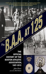 The B.A.A. at 125 - The Official History of the Boston Athletic Association, 1887-2012 ebook by John Hanc,Matt Damon