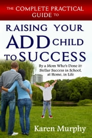 The Complete Practical Guide to Raising Your ADD Child to Success by a Mom Who's Done it! Stellar Success in School, at Home, in Life ebook by Karen Murphy