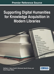 Supporting Digital Humanities for Knowledge Acquisition in Modern Libraries ebook by Kathleen L. Sacco,Scott S. Richmond,Sara M. Parme,Kerrie Fergen Wilkes