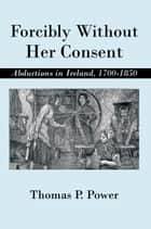 Forcibly Without Her Consent - Abductions in Ireland, 1700-1850 ebook by Thomas P. Power