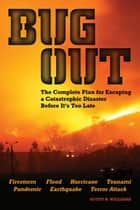 Bug Out - The Complete Plan for Escaping a Catastrophic Disaster Before It's Too Late ebook by Scott B. Williams