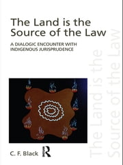 The Land is the Source of the Law - A Dialogic Encounter with Indigenous Jurisprudence ebook by C.F. Black