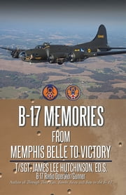 B-17 Memories - From Memphis Belle to Victory ebook by T/Sgt. James Lee Hutchinson Ed.S.