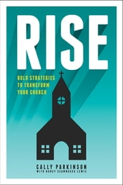 Rise - Bold Strategies to Transform Your Church ebook by Cally Parkinson,Nancy Scammacca Lewis
