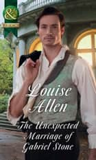 The Unexpected Marriage Of Gabriel Stone (Mills & Boon Historical) (Lords of Disgrace, Book 4) ebook by Louise Allen