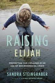 Raising Elijah - Protecting Our Children in an Age of Environmental Crisis ebook by Sandra Steingraber