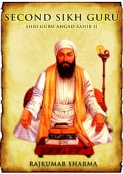 Second Sikh Guru: Shri Guru Angad Sahib Ji ebook by Rajkumar Sharma