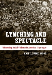 Lynching and Spectacle - Witnessing Racial Violence in America, 1890-1940 ebook by Amy Louise Wood