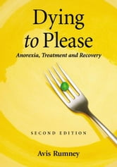 Dying to Please: Anorexia, Treatment and Recovery, 2d ed. ebook by Avis Rumney