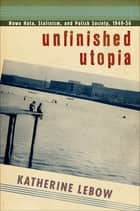 Unfinished Utopia - Nowa Huta, Stalinism, and Polish Society, 1949–56 ebook by Katherine A. Lebow