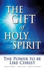 The Gift of Holy Spirit - The Power to be Like Christ ebook by John W. Schoenheit, Mark H. Graeser, John A. Lynn