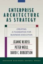 Enterprise Architecture As Strategy ebook by Jeanne W. Ross,Peter Weill,David Robertson