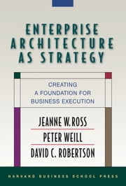 Enterprise Architecture As Strategy - Creating a Foundation for Business Execution ebook by Jeanne W. Ross,Peter Weill,David Robertson