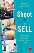 Shoot to Sell - Make Money Producing Special Interest Videos ebook by Rick Smith, Kim Miller