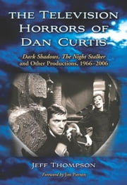 The Television Horrors of Dan Curtis - Dark Shadows, The Night Stalker and Other Productions, 1966–2006 ebook by Jeff Thompson