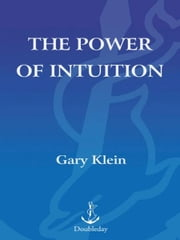 The Power of Intuition - How to Use Your Gut Feelings to Make Better Decisions at Work ebook by Gary Klein, Ph.D.