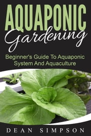 Aquaponic Gardening: Beginner's Guide To Aquaponic System And Aquaculture ebook by Dean Simpson