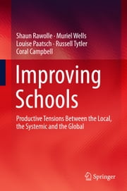 Improving Schools - Productive Tensions Between the Local, the Systemic and the Global ebook by Shaun Rawolle, Muriel Wells, Louise Paatsch,...