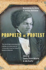 Prophets Of Protest - Reconsidering The History Of American Abolitionism ebook by Timothy Patrick McCarthy,John Stauffer