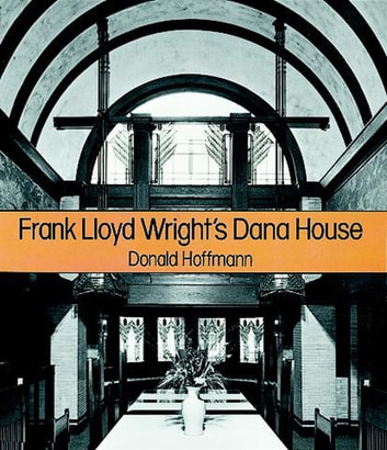 Frank Lloyd Wright's Dana House - The Illustrated Story of an Architectural Masterpiece ebook by Donald Hoffmann