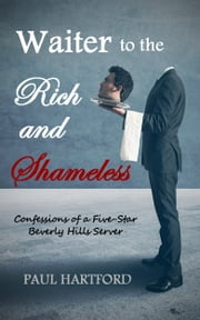 Waiter to the Rich and Shameless: Confessions of a Five-Star Beverly Hills Server ebook by Paul Hartford
