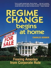 Regime Change Begins at Home - Freeing America from Corporate Rule ebook by Charles Derber