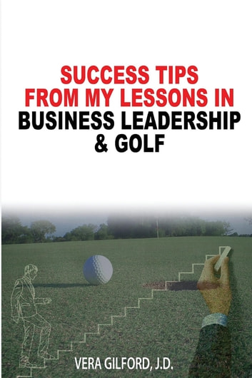 Success Tips From My Lessons In Business Leadership & Golf ebook by Vera Gilford