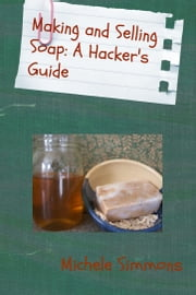 Making and Selling Soap: A Hacker's Guide ebook by Michele Simmons