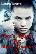 ORC QUEST FOR SLAVE QUEENS 5 ebook by LAURA KNOTS
