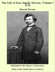 The Life of Isaac Ingalls Stevens, Volume I of II ebook by Hazard Stevens