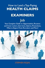 How to Land a Top-Paying Health claims examiners Job: Your Complete Guide to Opportunities, Resumes and Cover Letters, Interviews, Salaries, Promotions, What to Expect From Recruiters and More ebook by Rojas Stephen