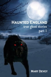Haunted England: True Ghost Stories Part I ebook by Mary Devey