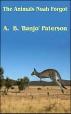 The Animals Noah Forgot ebook by A.B. Banjo Paterson