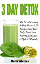 3 Day Detox : The Revolutionary 3-Day Formula To Easily Detox Your Body, Boost Your Energy, And Lose a Quick 5 Pounds! ebook by Dana Winters
