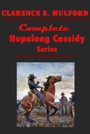 Clarence E. Mulford Complete Western Hopalong Cassidy Series Anthologies ebook by Clarence E. Mulford