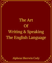 The Art Of Writing & Speaking The English Language ebook by Alpheus Sherwin Cody