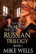 The Russian Trilogy, Book 2 (Lust, Money & Murder #5) ebook by Mike Wells